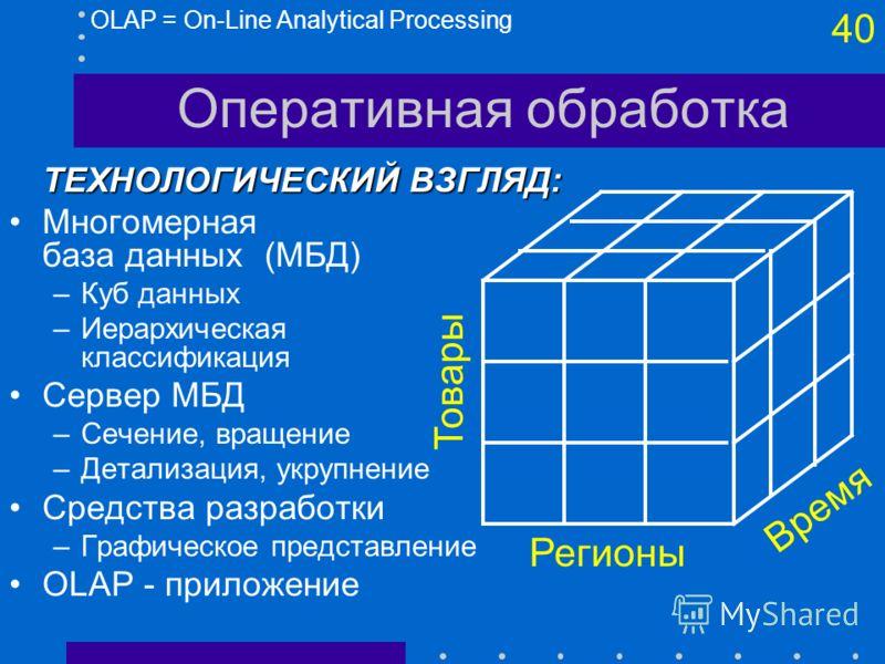 39 Оперативная обработка OLAP = On-Line Analytical ProcessingЛОГИЧЕСКИЙ ВЗГЛЯД: OLAP против OLTP: –OLTP - набор запросов (SQL), генерируемых профессионалами –OLAP - набор (простых) средств доступа для пользователя Быстрое получение данных –средства п