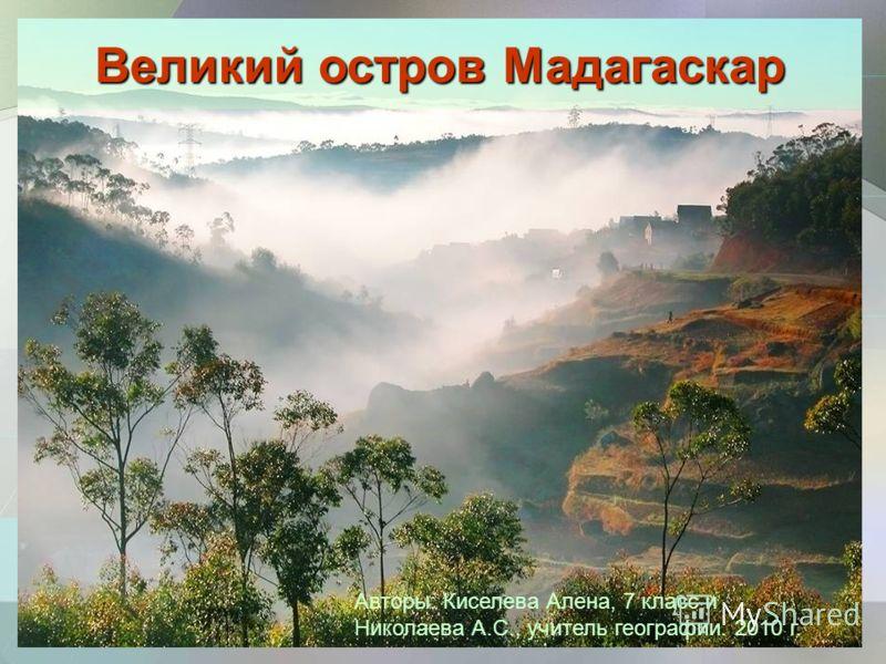 Великий остров Мадагаскар Авторы: Киселева Алена, 7 класс и Николаева А.С., учитель географии. 2010 г.
