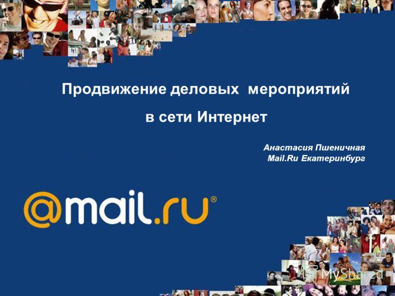 Продвижение деловых мероприятий в сети Интернет Анастасия Пшеничная Mail.Ru Екатеринбург
