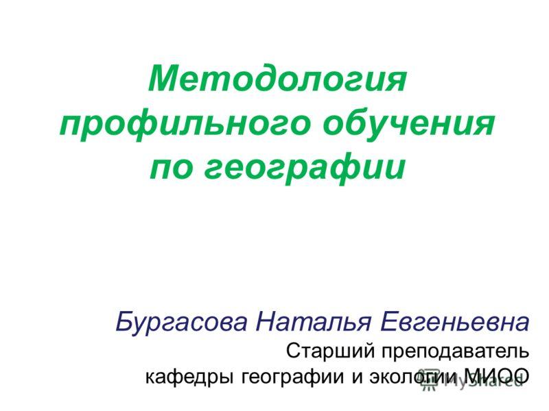 Бургасова Наталья Евгеньевна Старший преподаватель кафедры географии и экологии МИОО Методология профильного обучения по географии