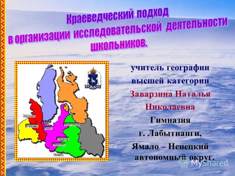 учитель географии высшей категории Заварзина Наталья Николаевна Гимназия г. Лабытнанги, Ямало – Ненецкий автономный округ.