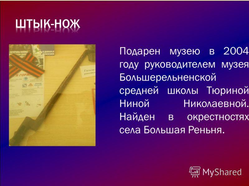 Подарен музею в 2004 году руководителем музея Большерельненской средней школы Тюриной Ниной Николаевной. Найден в окрестностях села Большая Реньня.
