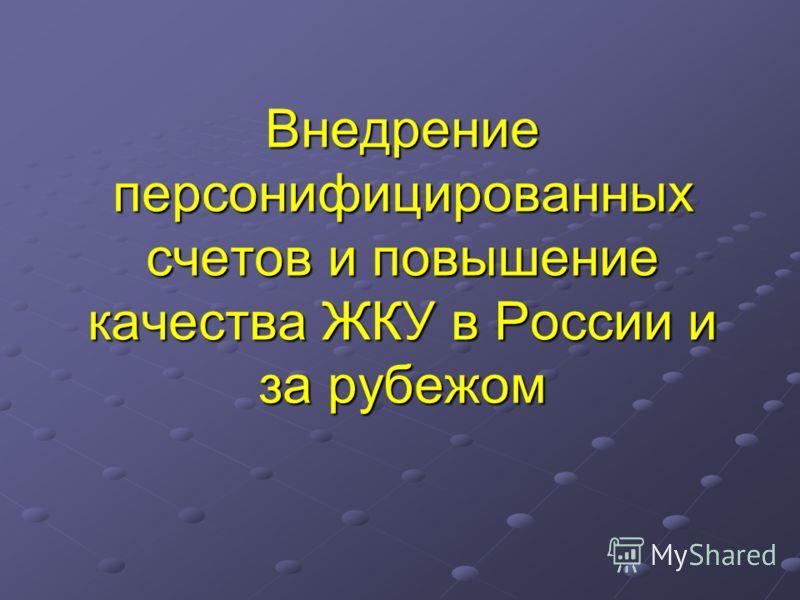 Внедрение персонифицированных счетов и повышение качества ЖКУ в России и за рубежом Внедрение персонифицированных счетов и повышение качества ЖКУ в России и за рубежом