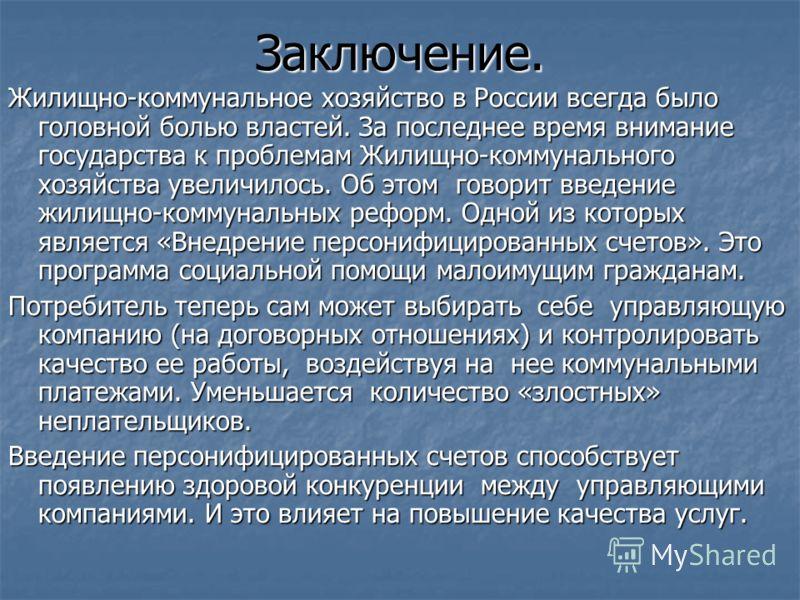 Заключение. Жилищно-коммунальное хозяйство в России всегда было головной болью властей. За последнее время внимание государства к проблемам Жилищно-коммунального хозяйства увеличилось. Об этом говорит введение жилищно-коммунальных реформ. Одной из ко