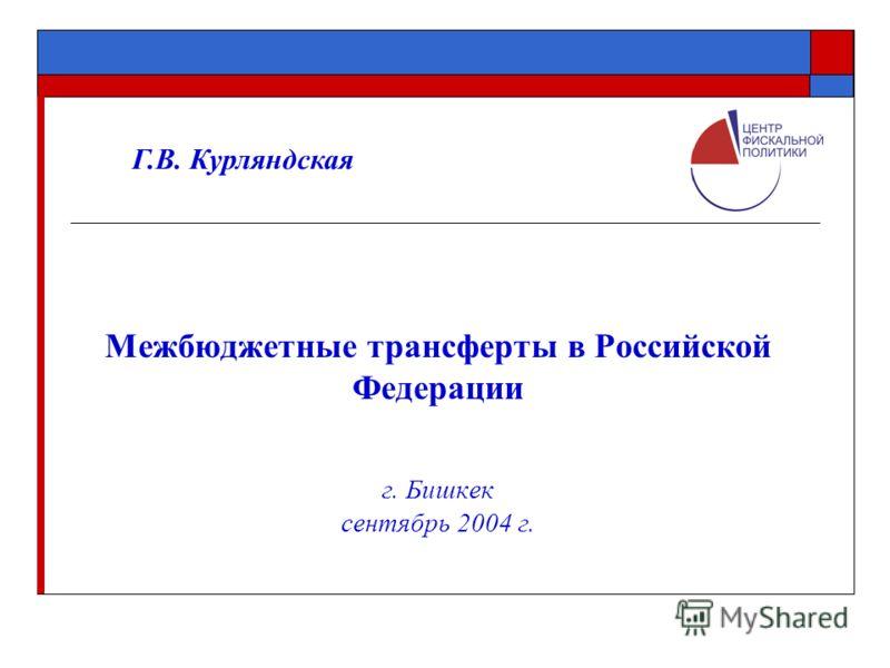 Межбюджетные трансферты в Российской Федерации г. Бишкек сентябрь 2004 г. Г.В. Курляндская