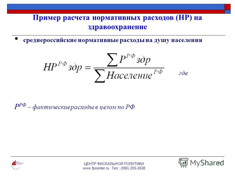 ЦЕНТР ФИСКАЛЬНОЙ ПОЛИТИКИ www.fpcenter.ru Тел.: (095) 205-3536 11 Пример расчета нормативных расходов (НР) на здравоохранение среднероссийские нормативные расходы на душу населения где Р РФ – фактические расходы в целом по РФ