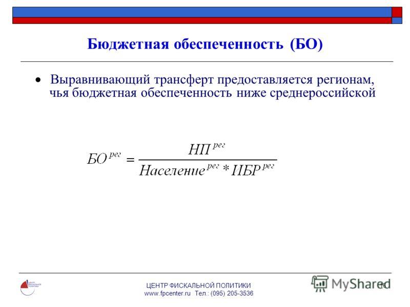 ЦЕНТР ФИСКАЛЬНОЙ ПОЛИТИКИ www.fpcenter.ru Тел.: (095) 205-3536 16 Бюджетная обеспеченность (БО) Выравнивающий трансферт предоставляется регионам, чья бюджетная обеспеченность ниже среднероссийской