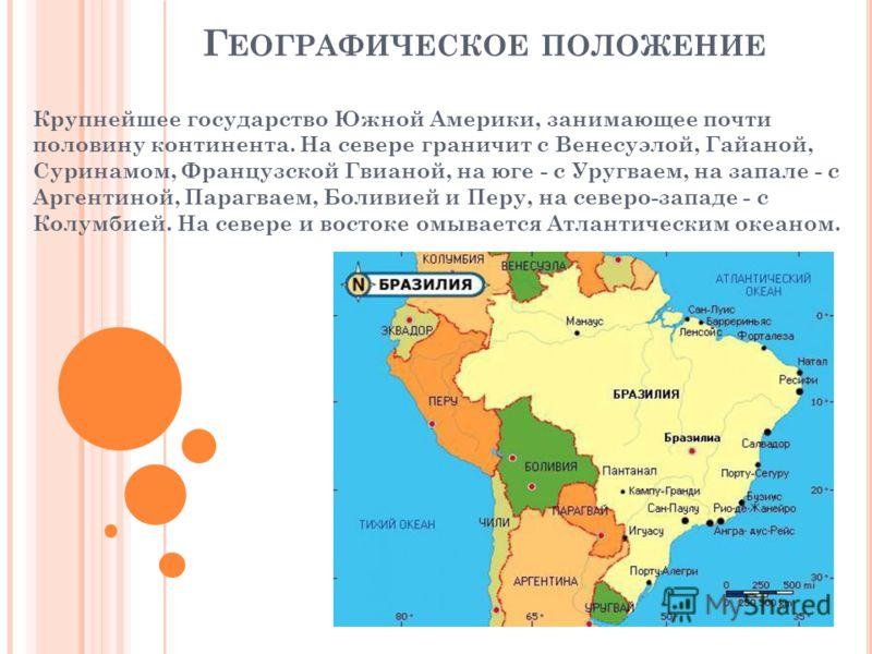 Крупнейшее государство Южной Америки, занимающее почти половину континента. На севере граничит с Венесуэлой, Гайаной, Суринамом, Французской Гвианой, на юге - с Уругваем, на запале - с Аргентиной, Парагваем, Боливией и Перу, на северо-западе - с Колу