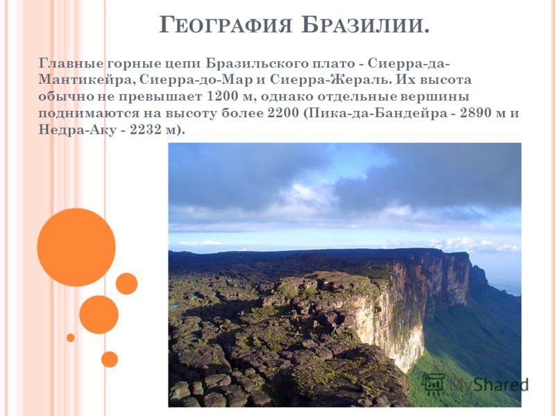 Г ЕОГРАФИЯ Б РАЗИЛИИ. Главные горные цепи Бразильского плато - Сиерра-да- Мантикейра, Сиерра-до-Мар и Сиерра-Жераль. Их высота обычно не превышает 1200 м, однако отдельные вершины поднимаются на высоту более 2200 (Пика-да-Бандейра - 2890 м и Недра-Ак