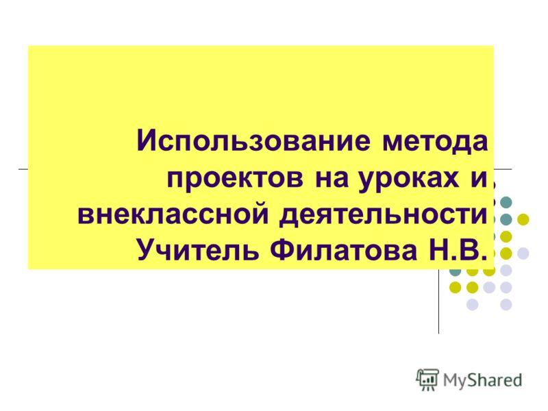 Использование метода проектов на уроках и внеклассной деятельности Учитель Филатова Н.В.