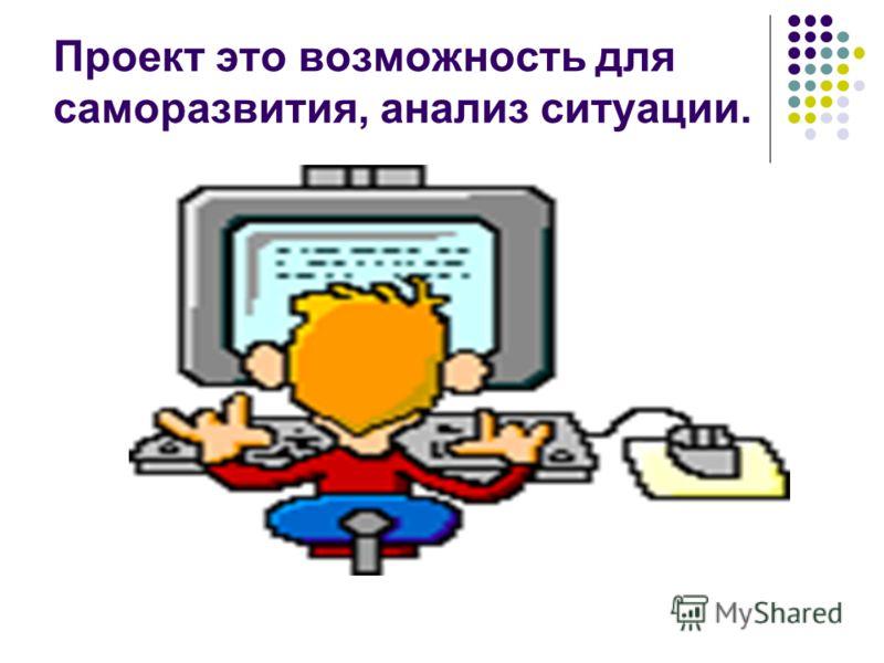 Проект это возможность для саморазвития, анализ ситуации.