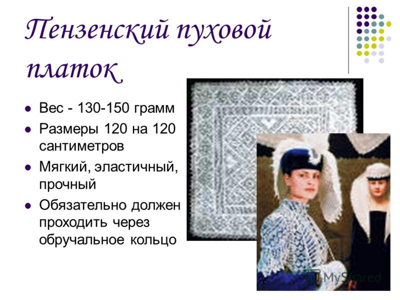 Пензенский пуховой платок Вес - 130-150 грамм Размеры 120 на 120 сантиметров Мягкий, эластичный, прочный Обязательно должен проходить через обручальное кольцо