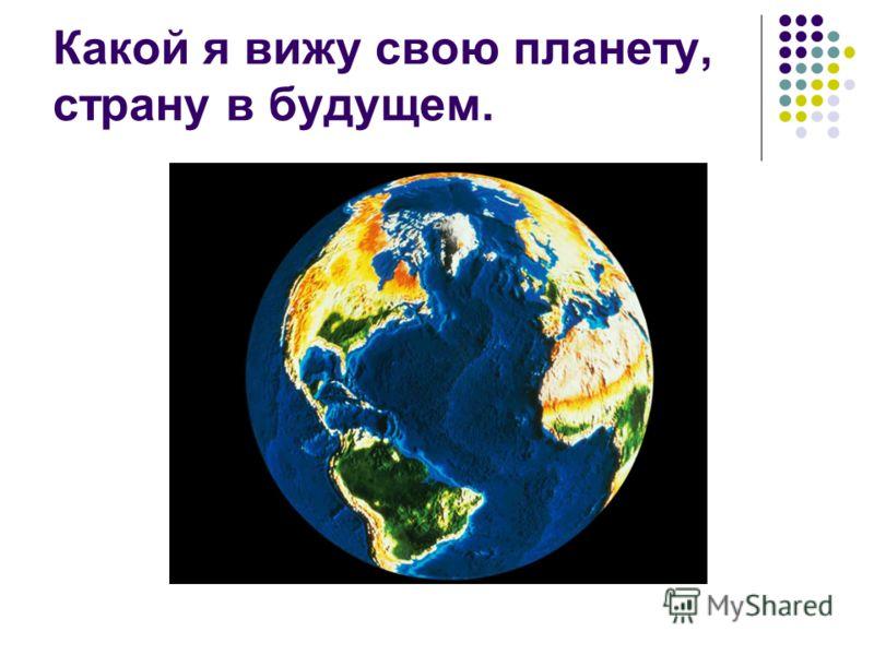 Какой я вижу свою планету, страну в будущем.