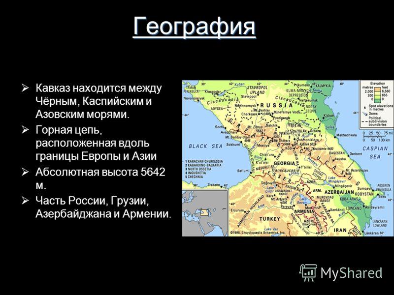 География Кавкaз находится между Чёрным, Каспийским и Азовским морями. Горная цепь, расположенная вдоль границы Европы и Азии Абсолютная высота 5642 м. Часть России, Грузии, Азербайджанa и Армении.