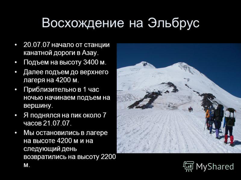 Восхождение на Эльбрус 20.07.07 начало от станции канатной дороги в Азау. Подъем на высоту 3400 м. Далее подъем до верхнего лагеря на 4200 м. Приблизительно в 1 час ночью начинаем подъем на вершину. Я поднялся на пик около 7 часов 21.07.07. Мы остано