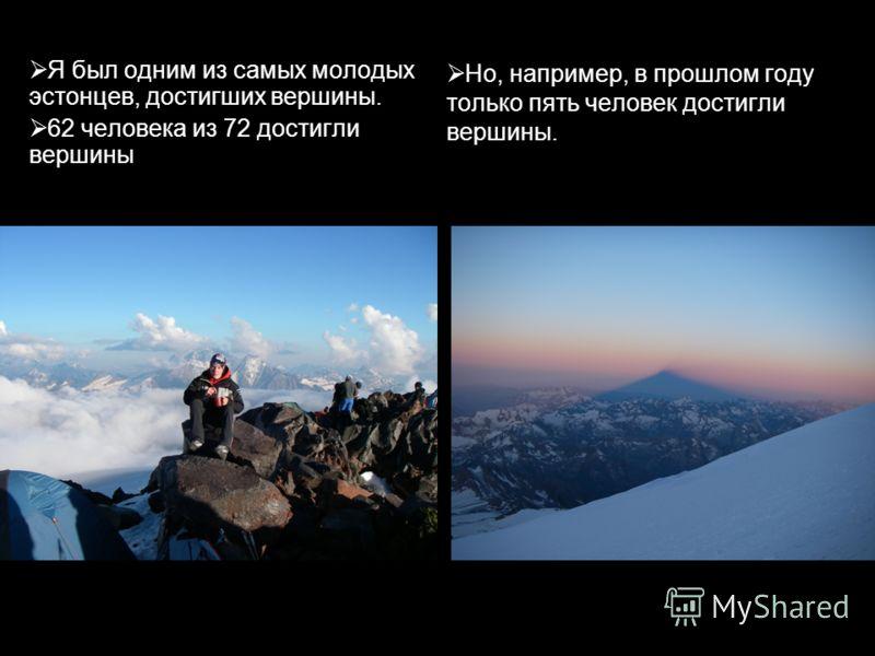 Я был одним из самых молодых эстонцев, достигших вершины. 62 человека из 72 достигли вершины Но, например, в прошлом году только пять человек достигли вершины.