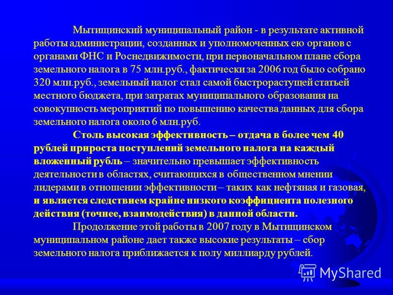 Мытищинский муниципальный район - в результате активной работы администрации, созданных и уполномоченных ею органов с органами ФНС и Роснедвижимости, при первоначальном плане сбора земельного налога в 75 млн.руб., фактически за 2006 год было собрано