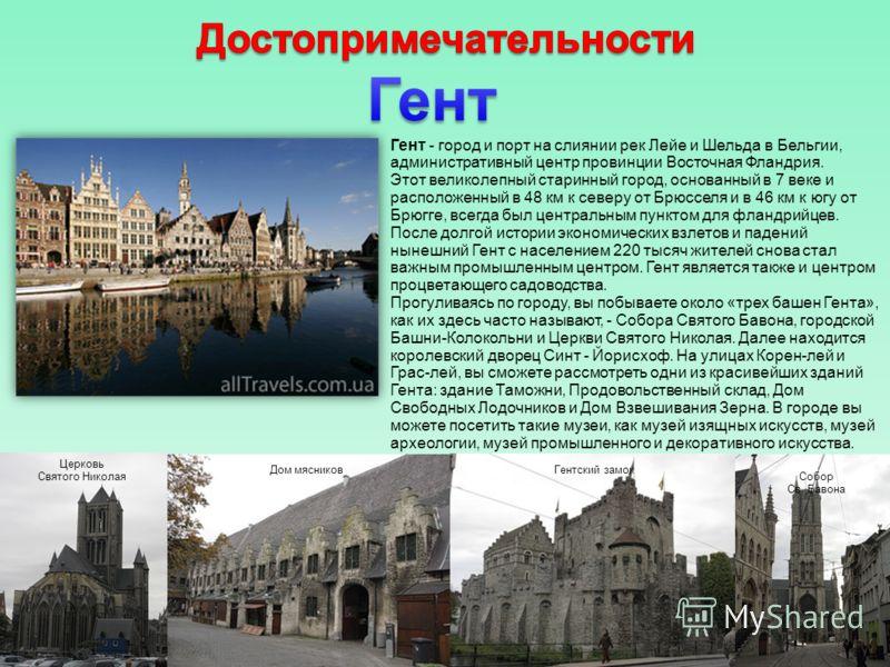 Гент - город и порт на слиянии рек Лейе и Шельда в Бельгии, административный центр провинции Восточная Фландрия. Этот великолепный старинный город, основанный в 7 веке и расположенный в 48 км к северу от Брюсселя и в 46 км к югу от Брюгге, всегда был