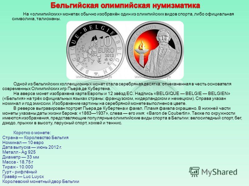 Одной из бельгийских коллекционных монет стала серебряная десятка, отчеканенная в честь основателя современных Олимпийских игр Пьера де Кубертена. На аверсе монет изображена карта Европы и 12 звёзд ЕС. Надпись «BELGIQUE BELGIE BELGIEN» («Бельгия» на