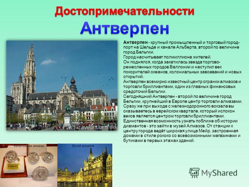 Антверпен - крупный промышленный и торговый город- порт на Шельде и канале Альберта, второй по величине город Бельгии. Город насчитывает полмиллиона жителей. Он поднялся, когда закатилась звезда торгово- ремесленных городов Валлонии и наступил век по