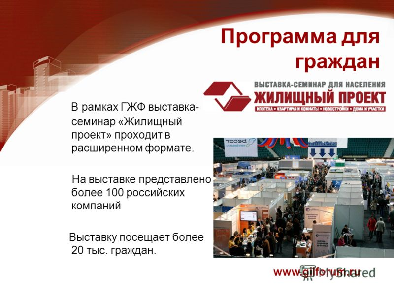 Программа для граждан В рамках ГЖФ выставка- семинар «Жилищный проект» проходит в расширенном формате. На выставке представлено более 100 российских компаний Выставку посещает более 20 тыс. граждан. www.gilforum.ru