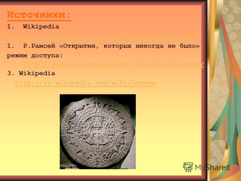 Источники: 1.Wikipedia http://ru.wikipedia.org/wiki/Майя_(цивилизация) 1.Р.Рамсей «Открытия, которых никогда не было» режим доступа: http://lingua.russianplanet.ru/library/ramsey http://lingua.russianplanet.ru/library/ramsey 3. Wikipedia http://ru.wi