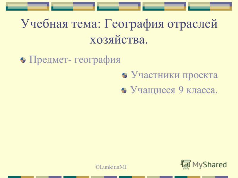 Учебная тема: География отраслей хозяйства. Предмет- география Участники проекта Учащиеся 9 класса. ©LunkinaMI