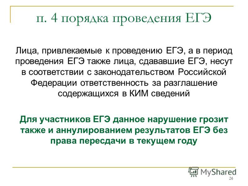 26 п. 4 порядка проведения ЕГЭ Лица, привлекаемые к проведению ЕГЭ, а в период проведения ЕГЭ также лица, сдававшие ЕГЭ, несут в соответствии с законодательством Российской Федерации ответственность за разглашение содержащихся в КИМ сведений Для учас