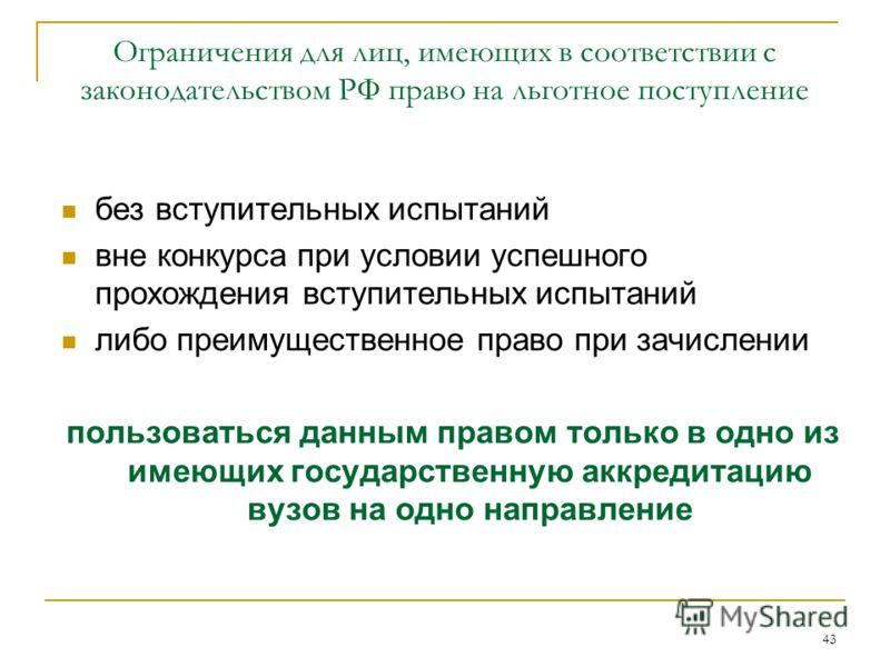 43 Ограничения для лиц, имеющих в соответствии с законодательством РФ право на льготное поступление без вступительных испытаний вне конкурса при условии успешного прохождения вступительных испытаний либо преимущественное право при зачислении пользова