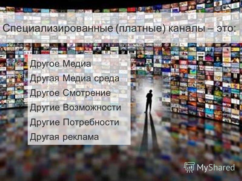 2 Специализированные (платные) каналы – это: Другое Медиа Другая Медиа среда Другое Смотрение Другие Возможности Другие Потребности Другая реклама