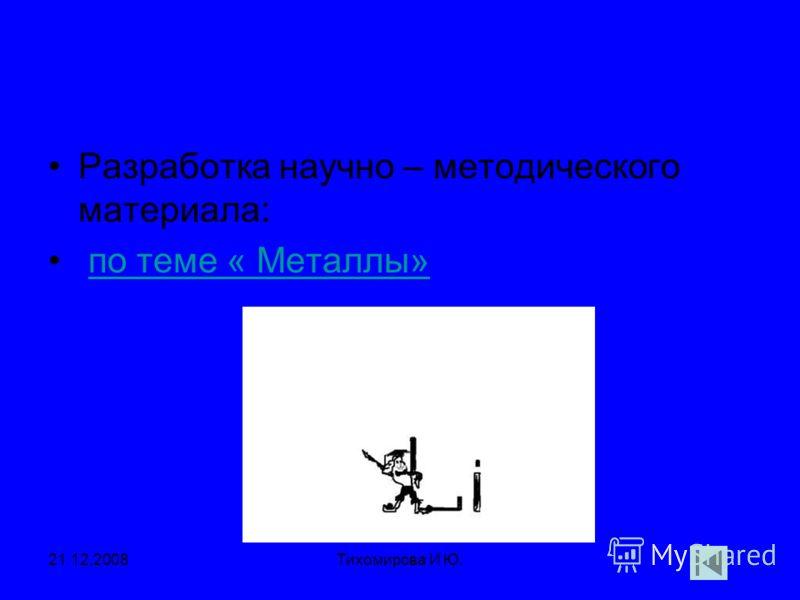 21.12.2008Тихомирова И Ю. Разработка научно – методического материала: по теме « Металлы»
