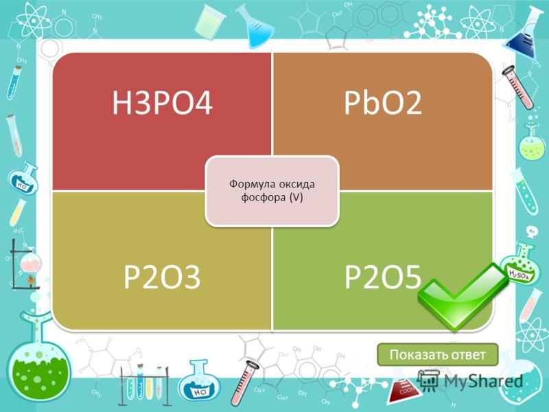 H3PO4PbO2 P2O3P2O5 Формула оксида фосфора (V) Показать ответ