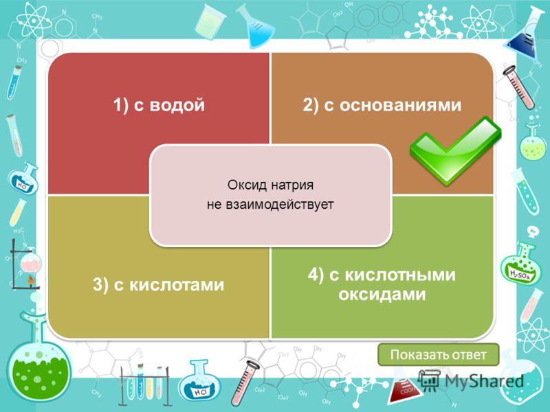 1) с водой2) с основаниями 3) с кислотами 4) с кислотными оксидами Оксид натрия не взаимодействует Показать ответ