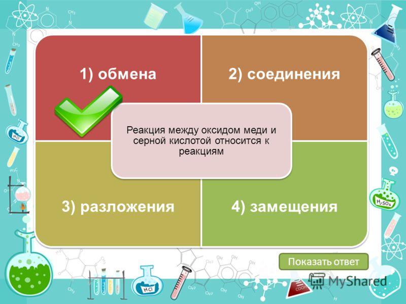 1) обмена2) соединения 3) разложения4) замещения Реакция между оксидом меди и серной кислотой относится к реакциям Показать ответ