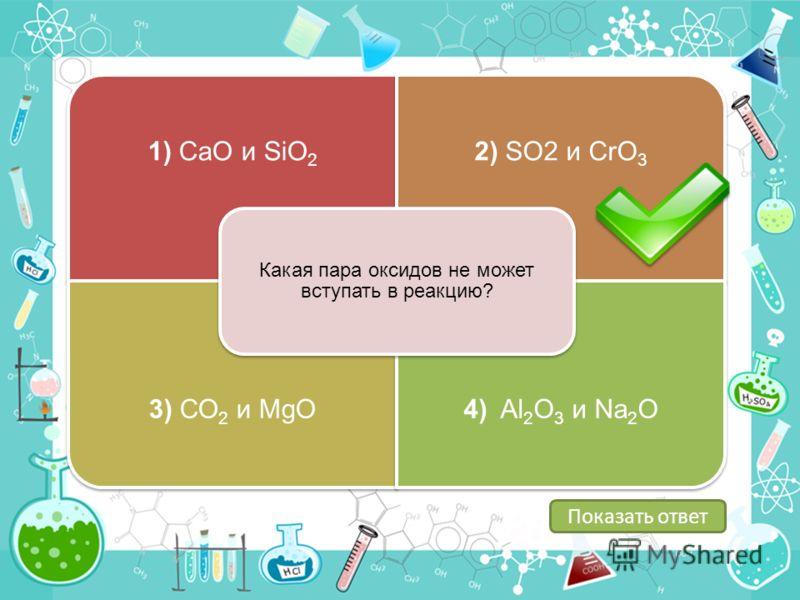 1) СаО и SiО22) SО2 и CrО3 3) СО2 и MgO4) Al2O3 и Na2O Какая пара оксидов не может вступать в реакцию? Показать ответ