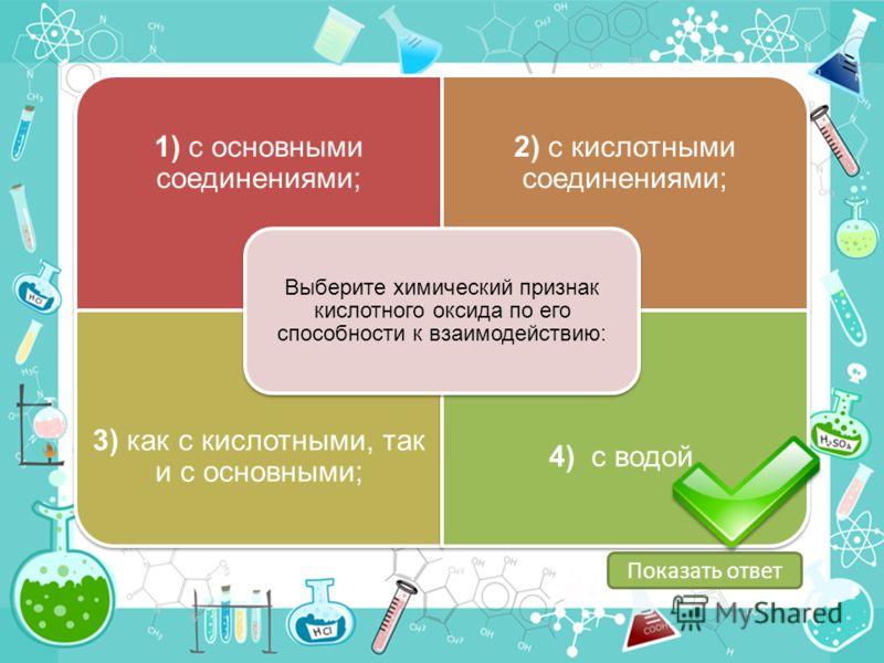 1) с основными соединениями; 2) с кислотными соединениями; 3) как с кислотными, так и с основными; 4) с водой. Выберите химический признак кислотного оксида по его способности к взаимодействию: Показать ответ
