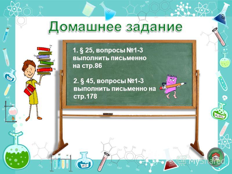 1. § 25, вопросы 1-3 выполнить письменно на стр.86 2. § 45, вопросы 1-3 выполнить письменно на стр.178