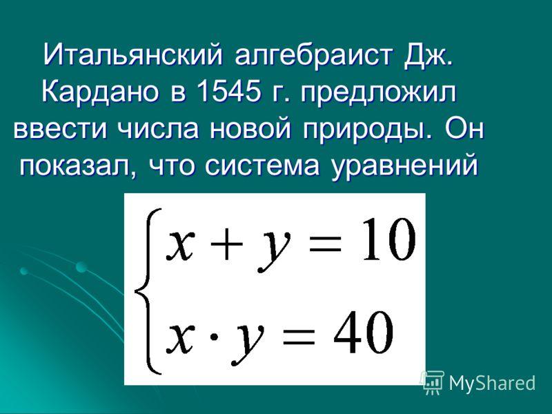 Итальянский алгебраист Дж. Кардано в 1545 г. предложил ввести числа новой природы. Он показал, что система уравнений