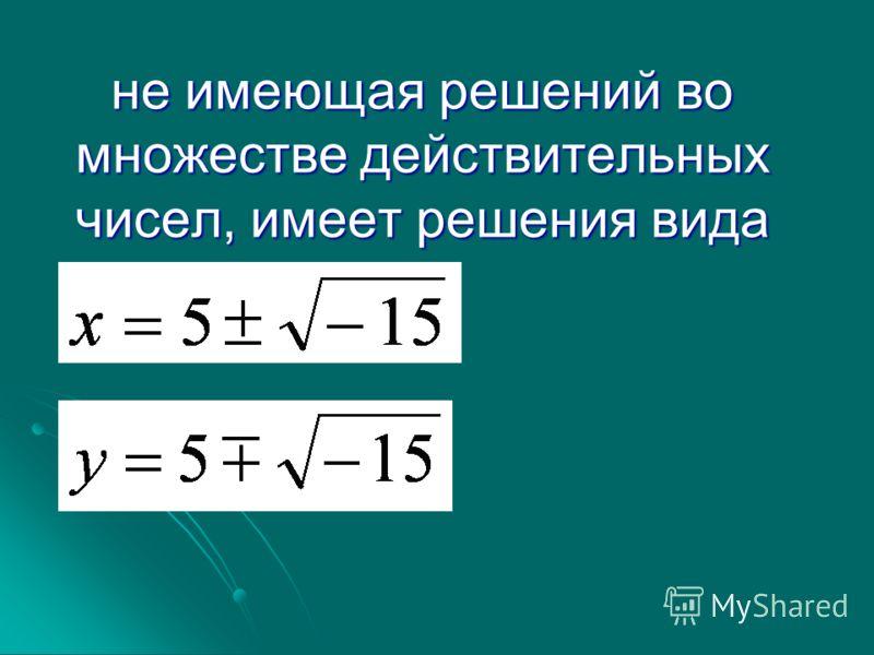 не имеющая решений во множестве действительных чисел, имеет решения вида