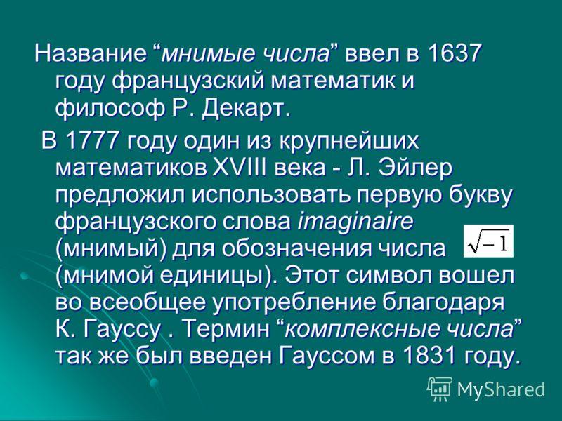 Название мнимые числа ввел в 1637 году французский математик и философ Р. Декарт. В 1777 году один из крупнейших математиков XVIII века - Л. Эйлер предложил использовать первую букву французского слова imaginaire (мнимый) для обозначения числа (мнимо