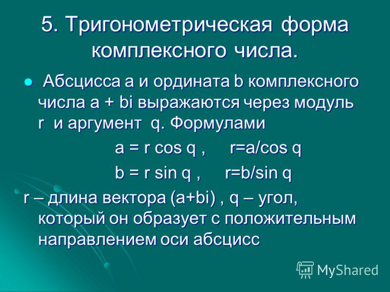 5. Тригонометрическая форма комплексного числа. Абсцисса а и ордината b комплексного числа a + bi выражаются через модуль r и аргумент q. Формулами Абсцисса а и ордината b комплексного числа a + bi выражаются через модуль r и аргумент q. Формулами a