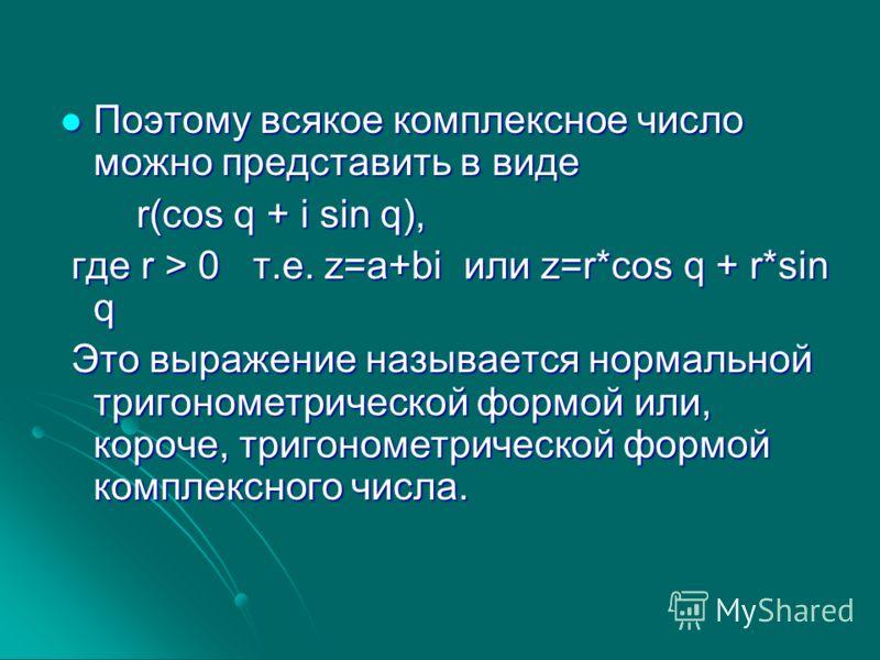 Поэтому всякое комплексное число можно представить в виде Поэтому всякое комплексное число можно представить в виде r(cos q + i sin q), r(cos q + i sin q), где r > 0 т.е. z=a+bi или z=r*cos q + r*sin q где r > 0 т.е. z=a+bi или z=r*cos q + r*sin q Эт