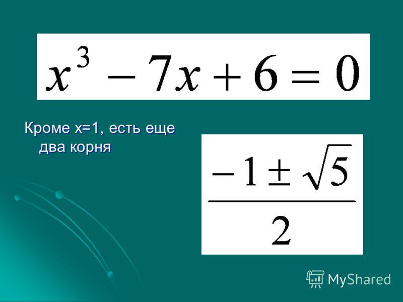 Кроме х=1, есть еще два корня