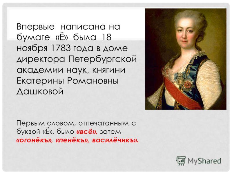 Впервые написана на бумаге «Ё» была 18 ноября 1783 года в доме директора Петербургской академии наук, княгини Екатерины Романовны Дашковой Первым словом, отпечатанным с буквой «Ё», было «всё», затем «огонёкъ», «пенёкъ», василёчикъ».
