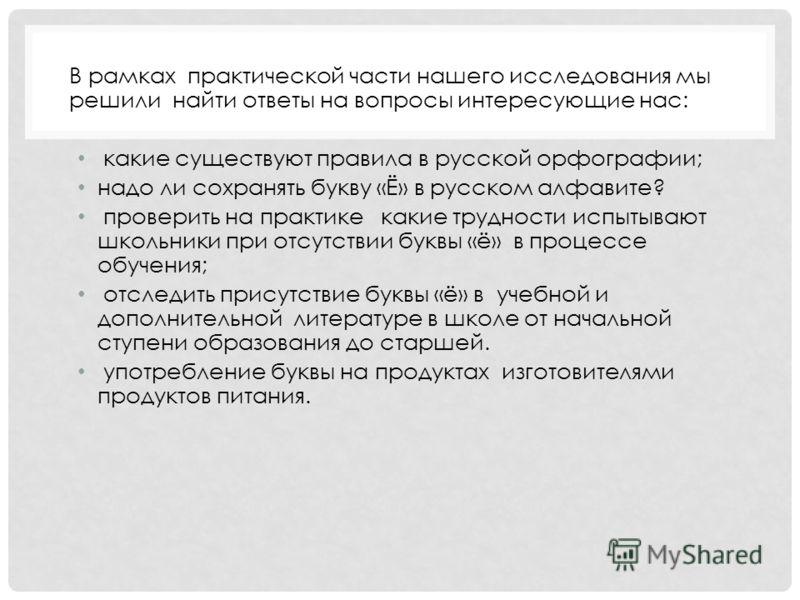 В рамках практической части нашего исследования мы решили найти ответы на вопросы интересующие нас: какие существуют правила в русской орфографии; надо ли сохранять букву «Ё» в русском алфавите? проверить на практике какие трудности испытывают школьн