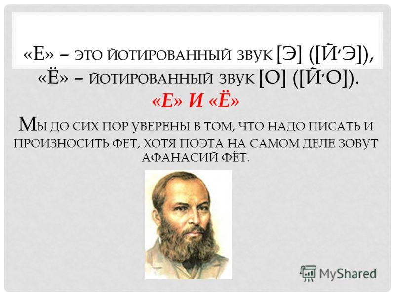 «Е» – ЭТО ЙОТИРОВАННЫЙ ЗВУК [Э] ([Й ׳ Э]), «Ё» – ЙОТИРОВАННЫЙ ЗВУК [О] ([Й ׳ О]). «Е» И «Ё» М Ы ДО СИХ ПОР УВЕРЕНЫ В ТОМ, ЧТО НАДО ПИСАТЬ И ПРОИЗНОСИТЬ ФЕТ, ХОТЯ ПОЭТА НА САМОМ ДЕЛЕ ЗОВУТ АФАНАСИЙ ФЁТ.