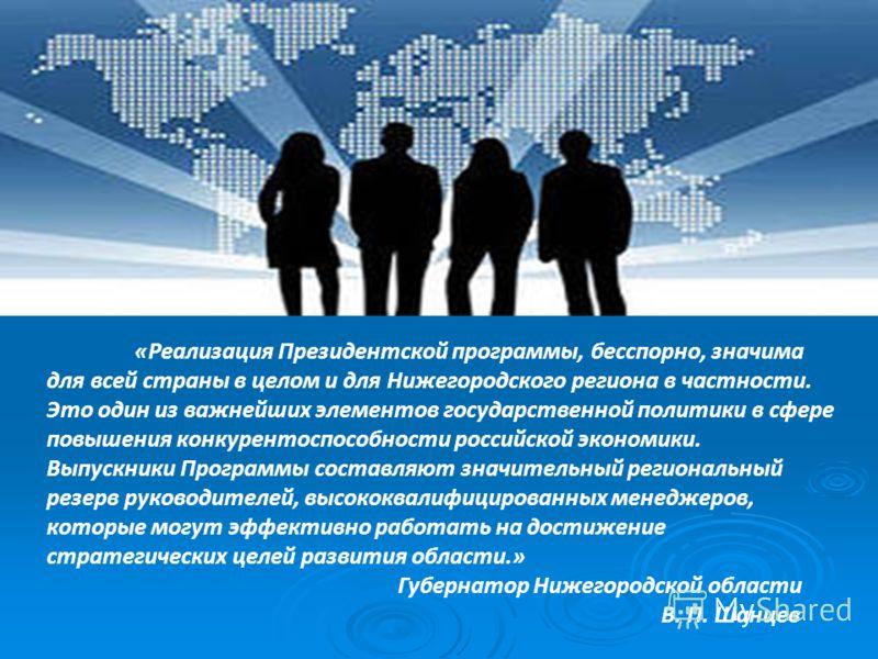 «Реализация Президентской программы, бесспорно, значима для всей страны в целом и для Нижегородского региона в частности. Это один из важнейших элементов государственной политики в сфере повышения конкурентоспособности российской экономики. Выпускник