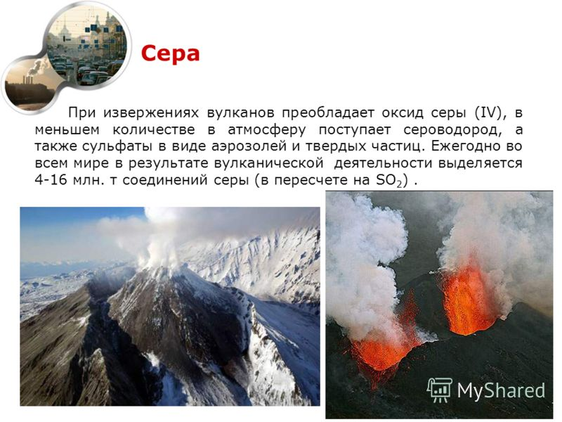 Сера При извержениях вулканов преобладает оксид серы (IV), в меньшем количестве в атмосферу поступает сероводород, а также сульфаты в виде аэрозолей и твердых частиц. Ежегодно во всем мире в результате вулканической деятельности выделяется 4-16 млн.
