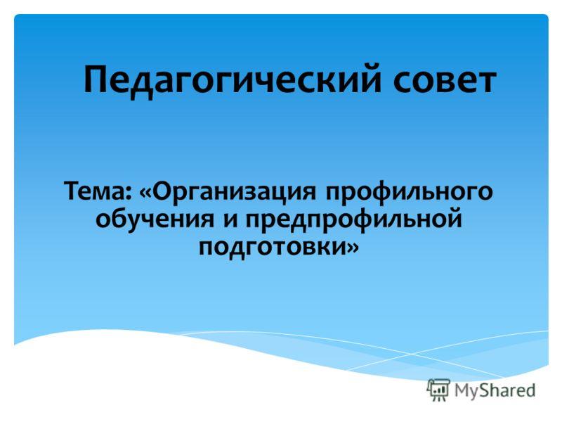 Педагогический совет Тема: «Организация профильного обучения и предпрофильной подготовки»