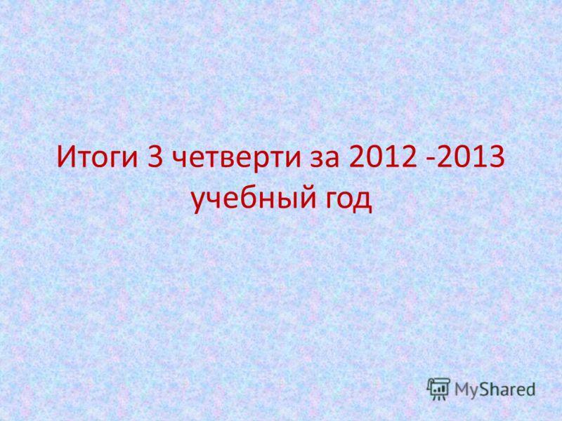 Итоги 3 четверти за 2012 -2013 учебный год